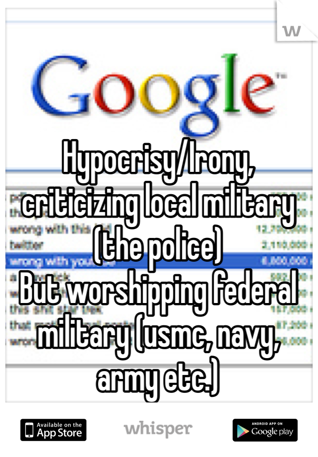 Hypocrisy/Irony, criticizing local military (the police) But worshipping federal military (usmc, navy, army etc.)