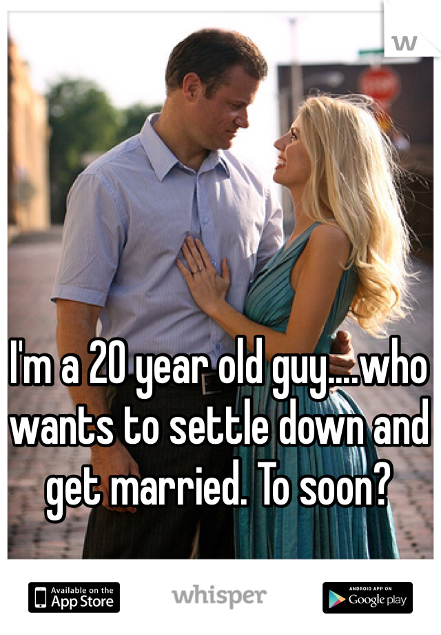 I'm a 20 year old guy....who wants to settle down and get married. To soon?