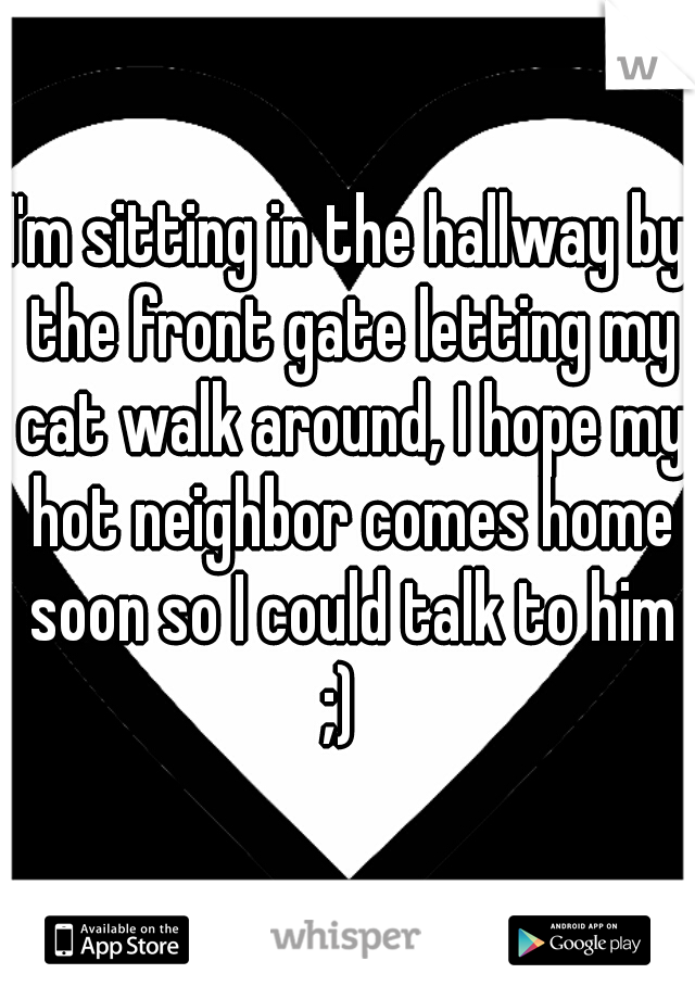 I'm sitting in the hallway by the front gate letting my cat walk around, I hope my hot neighbor comes home soon so I could talk to him ;)