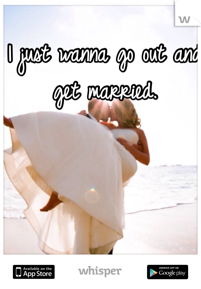 I just wanna go out and get married.