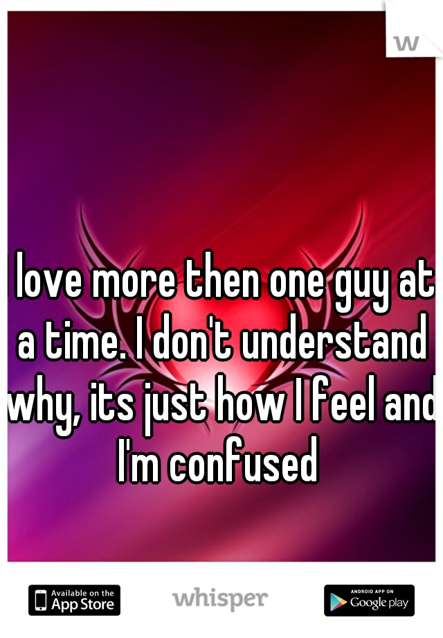 I love more then one guy at a time. I don't understand why, its just how I feel and I'm confused