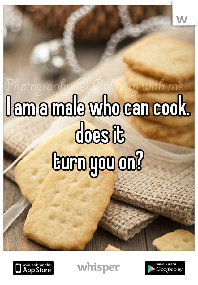 I am a male who can cook. does it turn you on?