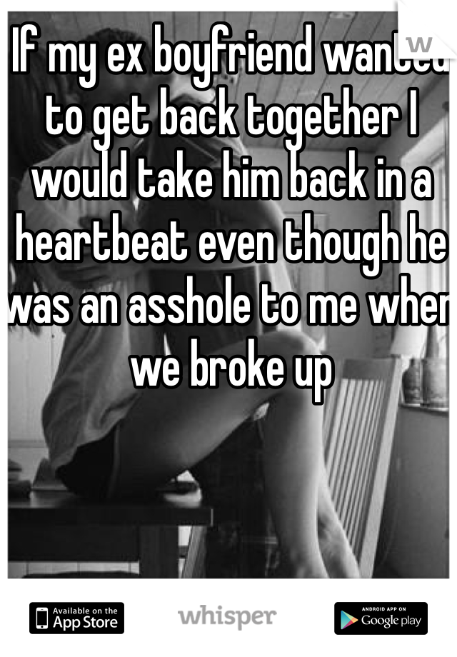 If my ex boyfriend wanted to get back together I would take him back in a heartbeat even though he was an asshole to me when we broke up