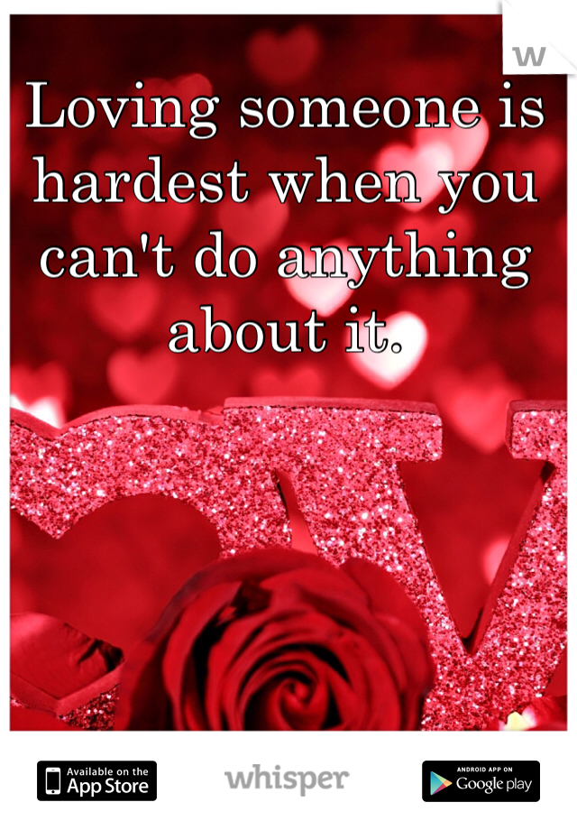 Loving someone is hardest when you can't do anything about it.