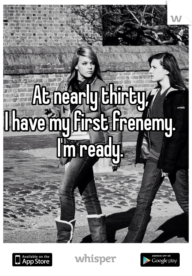At nearly thirty,  I have my first frenemy.  I'm ready.