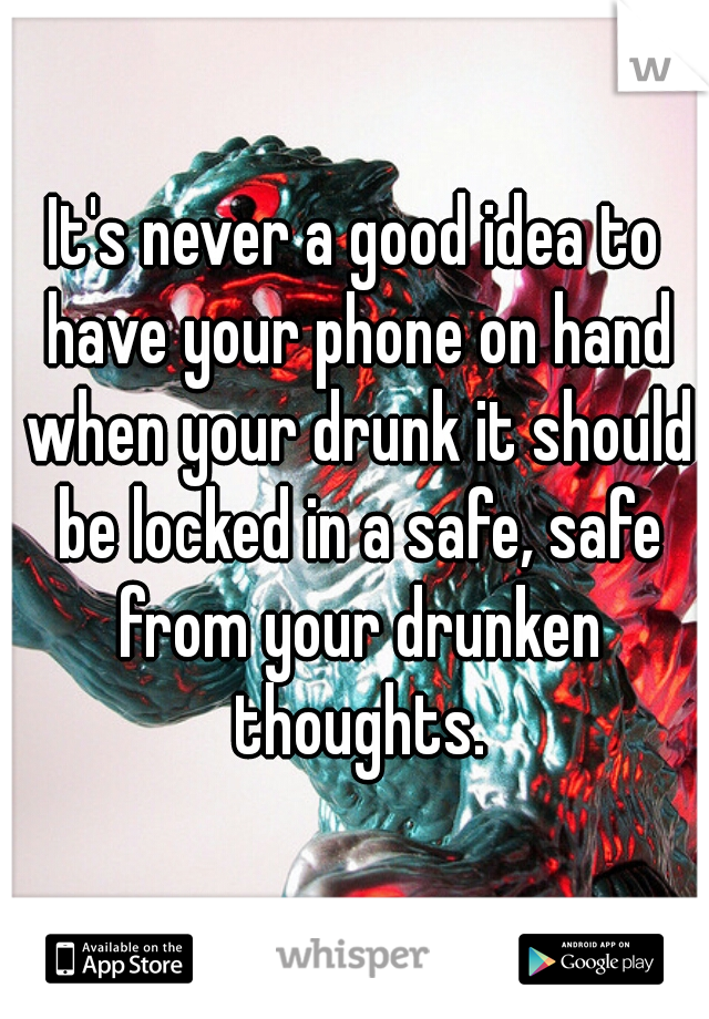 It's never a good idea to have your phone on hand when your drunk it should be locked in a safe, safe from your drunken thoughts.