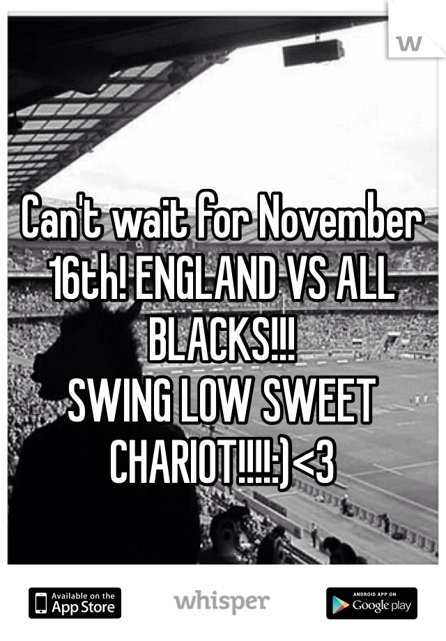 Can't wait for November 16th! ENGLAND VS ALL BLACKS!!! SWING LOW SWEET CHARIOT!!!!:)<3