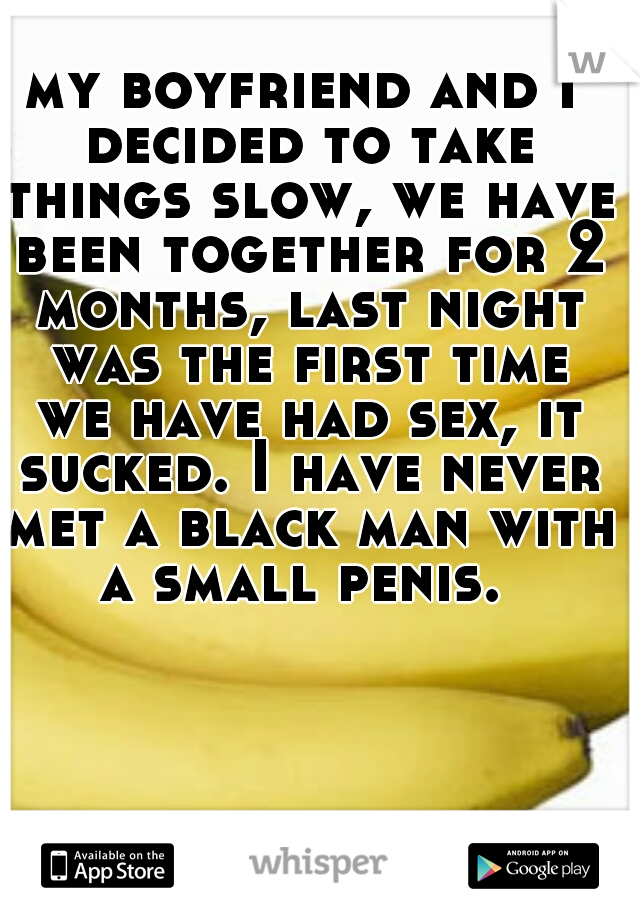 my boyfriend and I decided to take things slow, we have been together for 2 months, last night was the first time we have had sex, it sucked. I have never met a black man with a small penis.