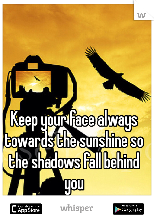 Keep your face always towards the sunshine so the shadows fall behind you