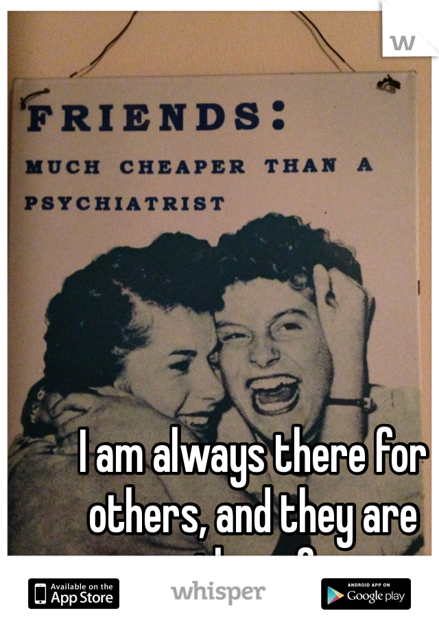 I am always there for others, and they are never there for me.