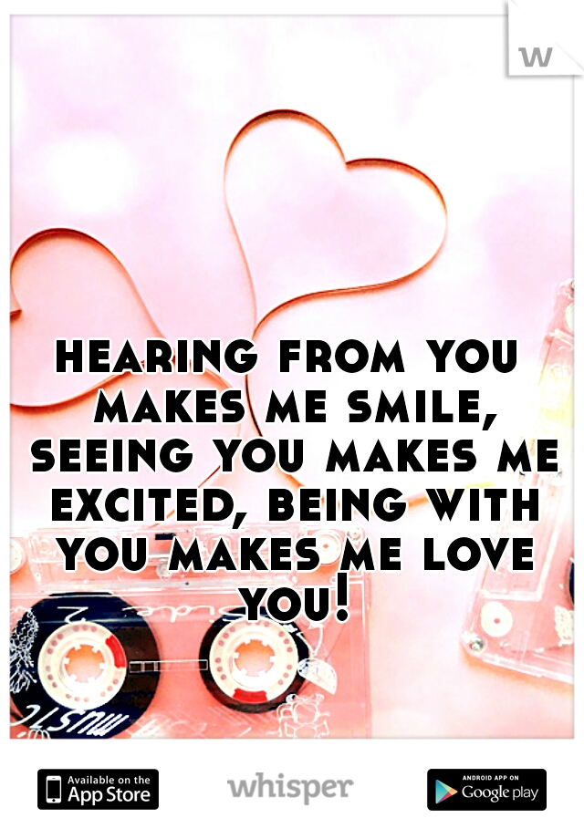 hearing from you makes me smile, seeing you makes me excited, being with you makes me love you!