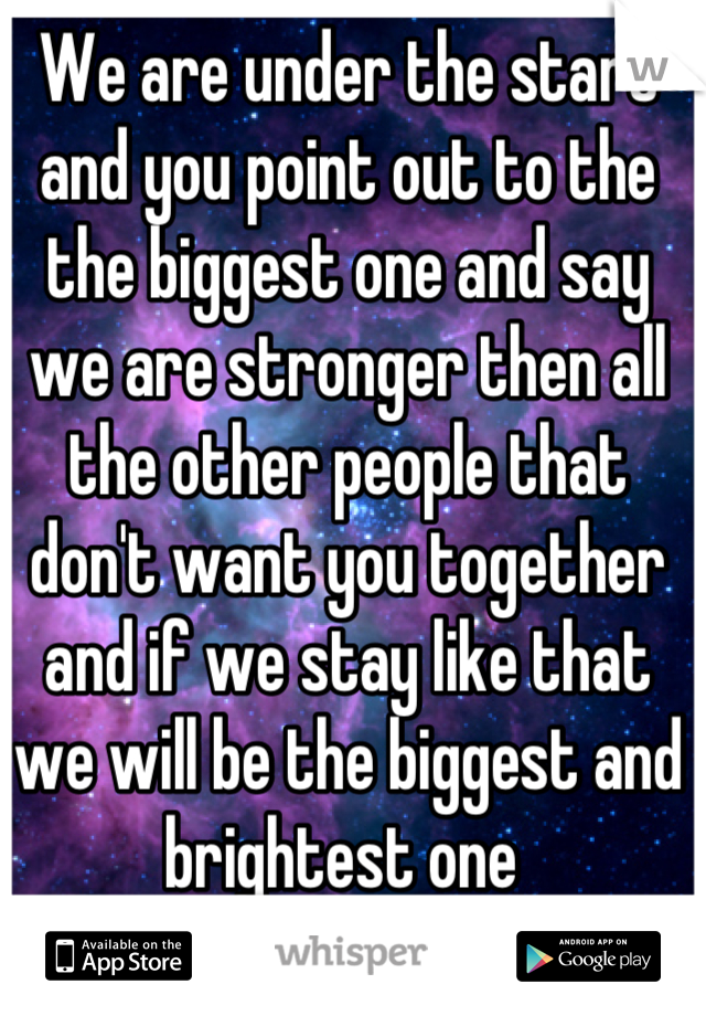 We are under the stars and you point out to the the biggest one and say we are stronger then all the other people that don't want you together and if we stay like that we will be the biggest and brightest one