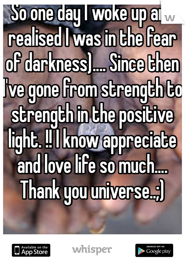 So one day I woke up and realised I was in the fear of darkness).... Since then I've gone from strength to strength in the positive light. !! I know appreciate and love life so much.... Thank you universe..;)