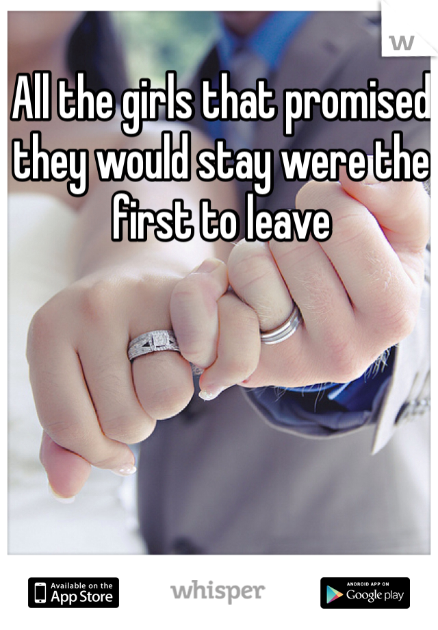 All the girls that promised they would stay were the first to leave