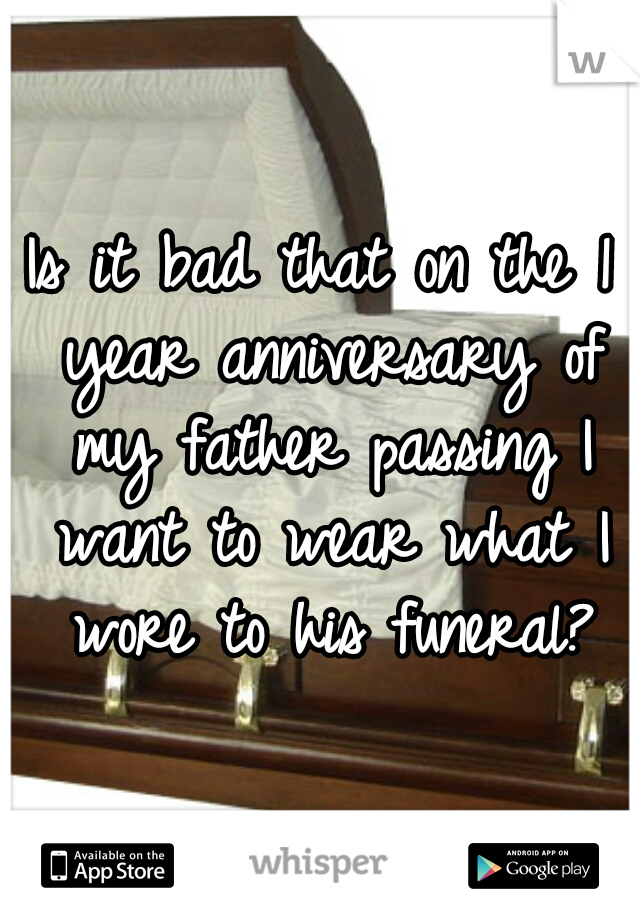 Is it bad that on the 1 year anniversary of my father passing I want to wear what I wore to his funeral?