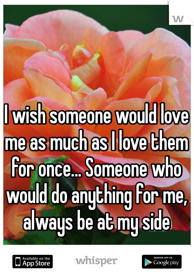 I wish someone would love me as much as I love them for once... Someone who would do anything for me, always be at my side
