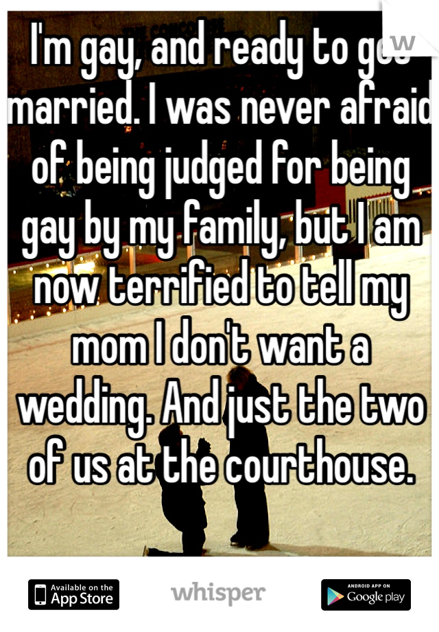 I'm gay, and ready to get married. I was never afraid of being judged for being gay by my family, but I am now terrified to tell my mom I don't want a wedding. And just the two of us at the courthouse.
