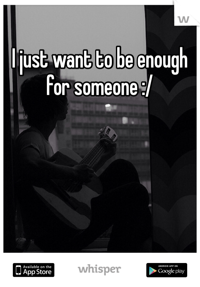 I just want to be enough for someone :/