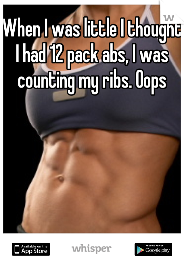 When I was little I thought I had 12 pack abs, I was counting my ribs. Oops