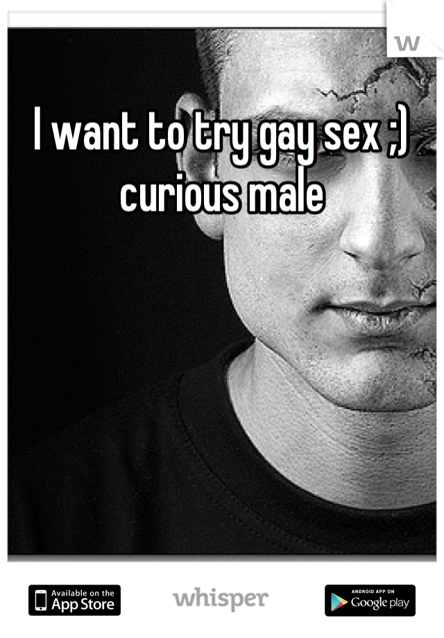 I want to try gay sex ;) curious male