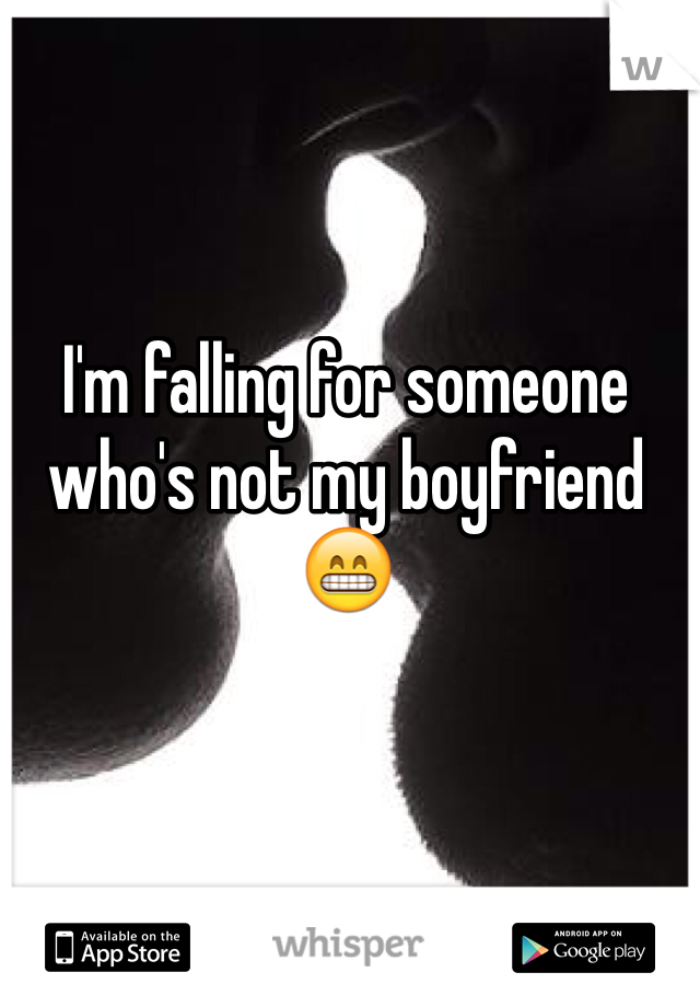 I'm falling for someone who's not my boyfriend 😁