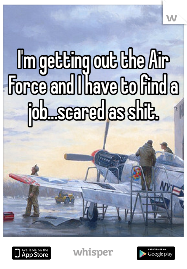 I'm getting out the Air Force and I have to find a job...scared as shit.