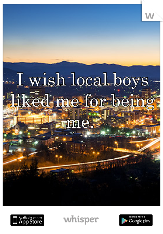 I wish local boys liked me for being me.