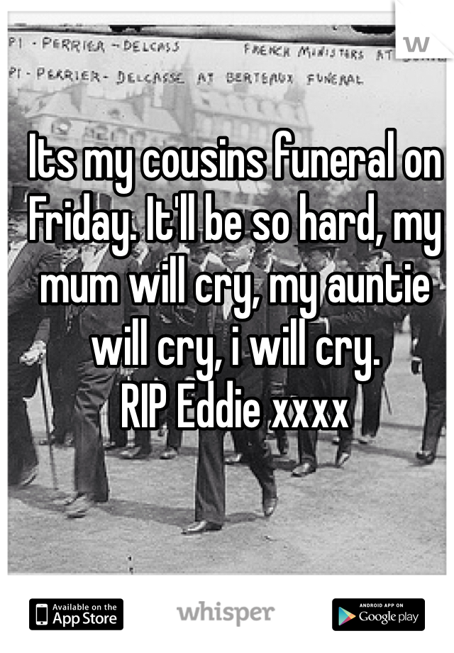 Its my cousins funeral on Friday. It'll be so hard, my mum will cry, my auntie will cry, i will cry. RIP Eddie xxxx
