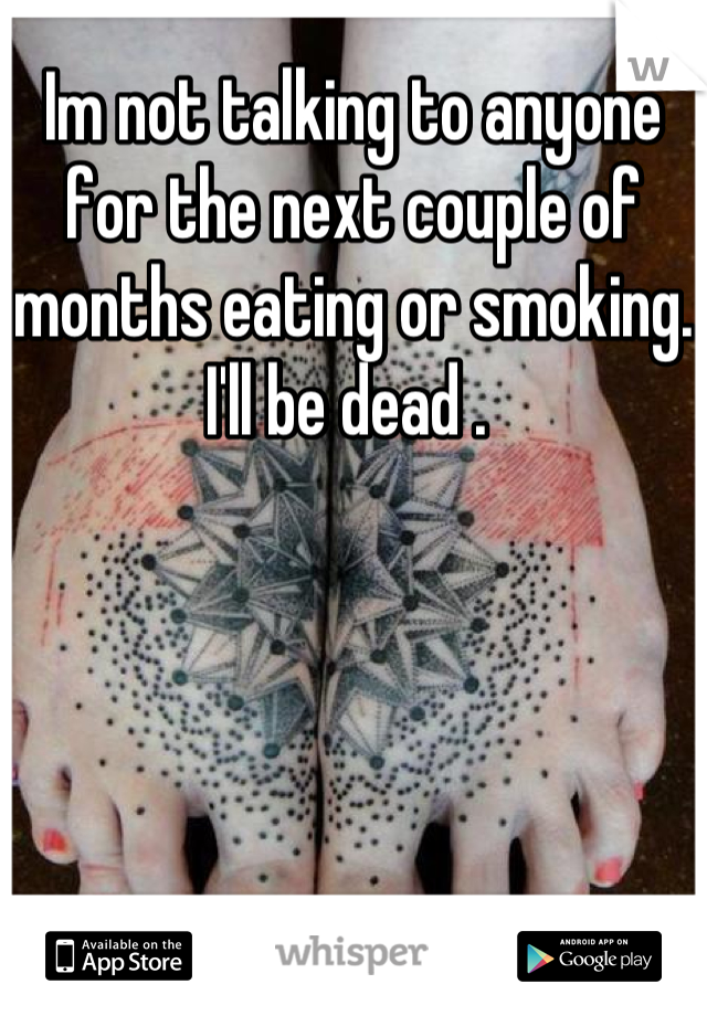 Im not talking to anyone for the next couple of months eating or smoking. I'll be dead .