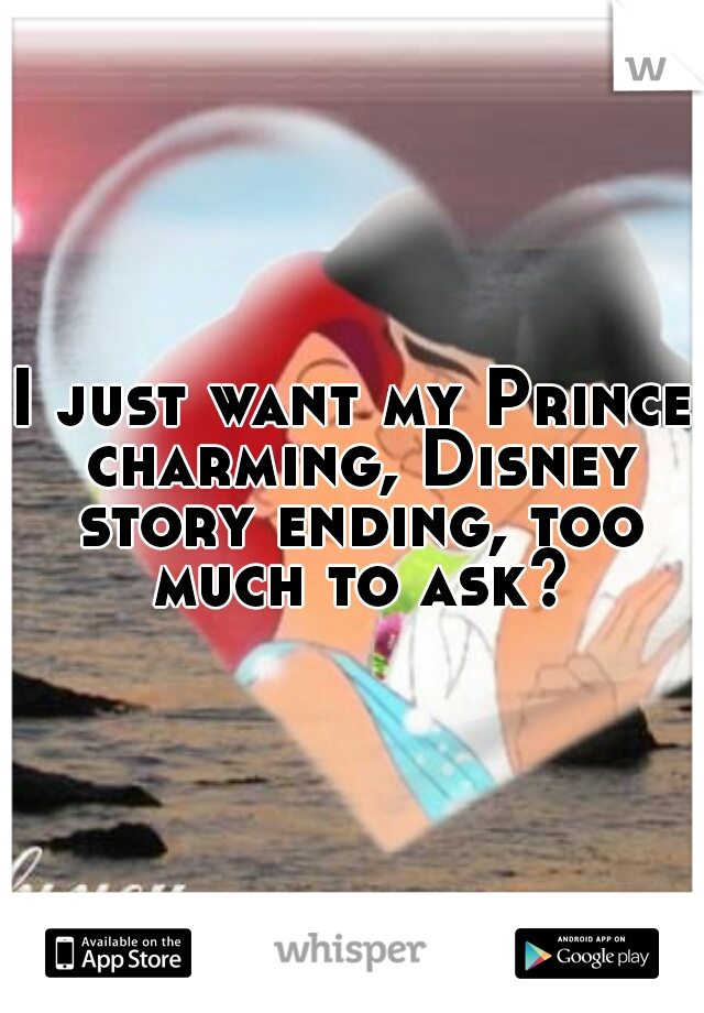 I just want my Prince charming, Disney story ending, too much to ask?