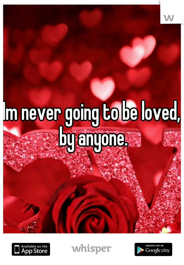 Im never going to be loved, by anyone.