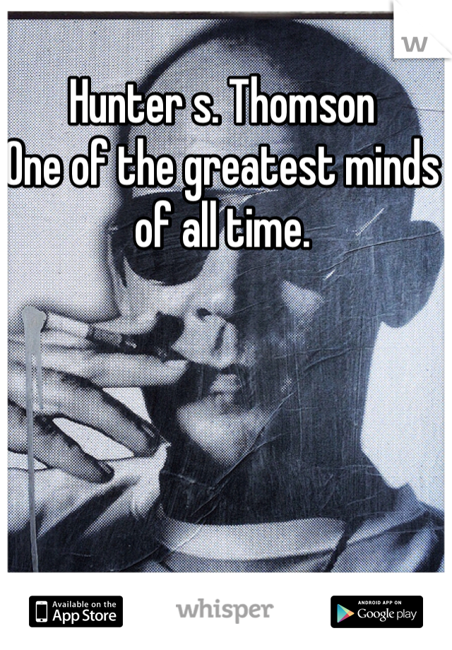 Hunter s. Thomson One of the greatest minds of all time.