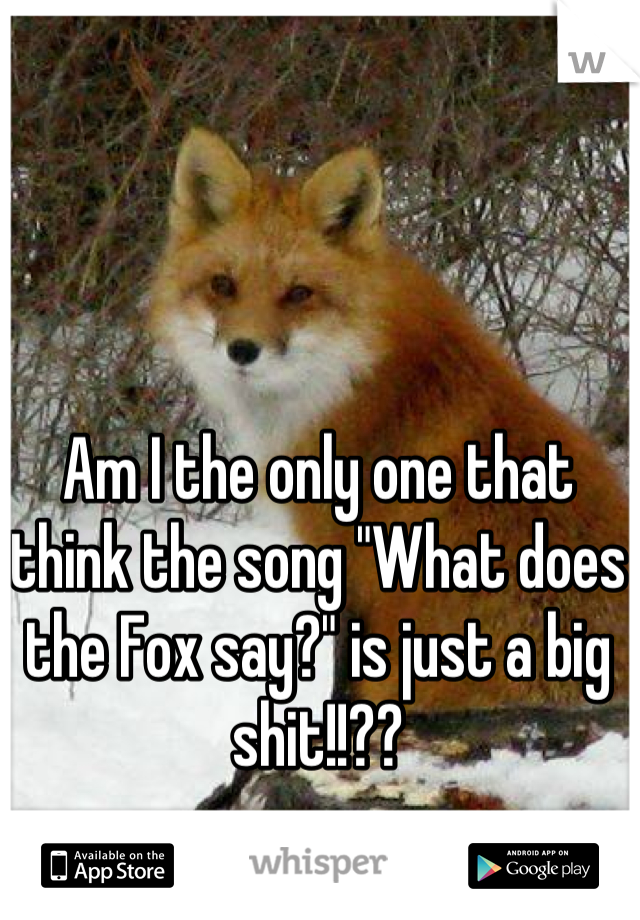 """Am I the only one that think the song """"What does the Fox say?"""" is just a big shit!!??"""
