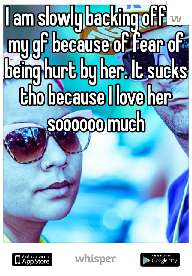 I am slowly backing off of my gf because of fear of being hurt by her. It sucks tho because I love her soooooo much