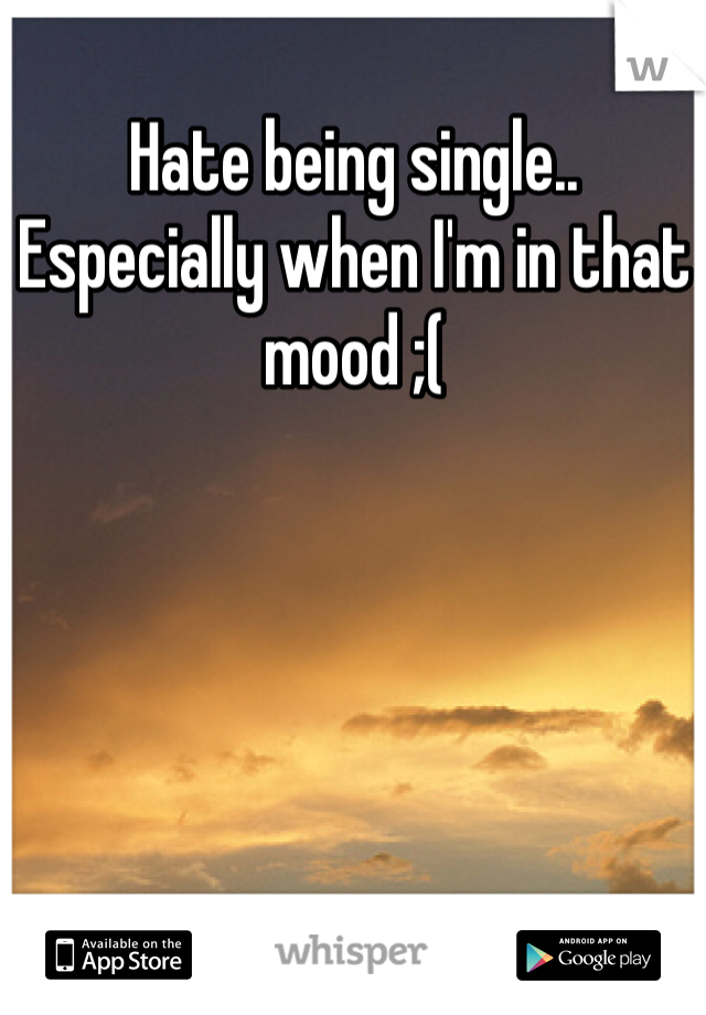 Hate being single.. Especially when I'm in that mood ;(