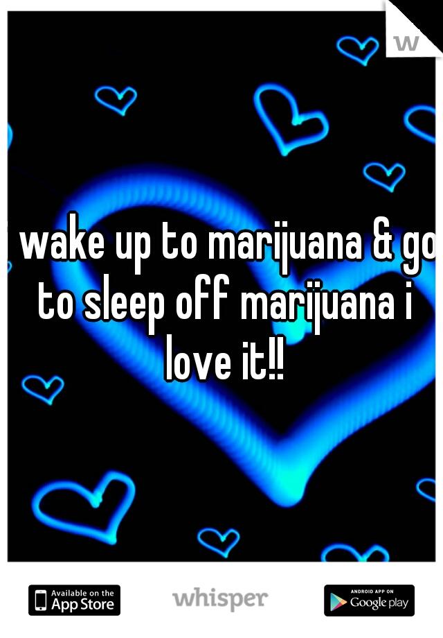 i wake up to marijuana & go to sleep off marijuana i love it!!