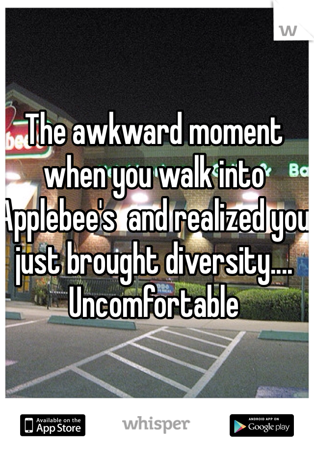 The awkward moment when you walk into Applebee's  and realized you just brought diversity.... Uncomfortable