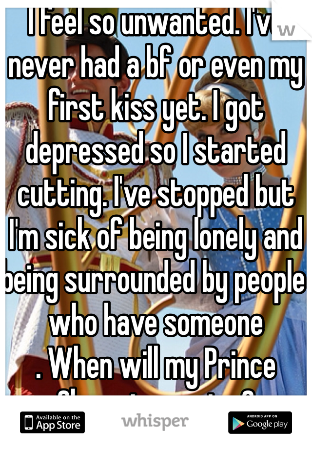 I feel so unwanted. I've never had a bf or even my first kiss yet. I got depressed so I started cutting. I've stopped but I'm sick of being lonely and being surrounded by people who have someone . When will my Prince Charming arrive?