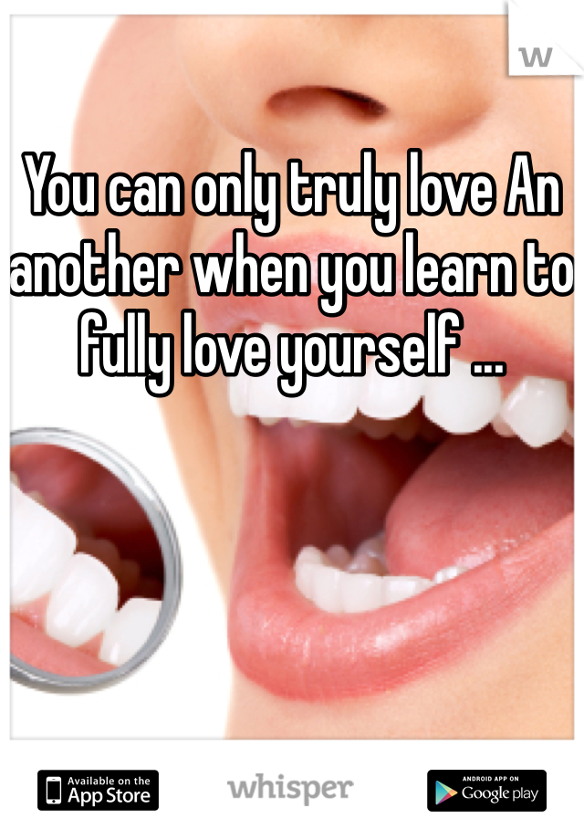 You can only truly love An another when you learn to fully love yourself ...
