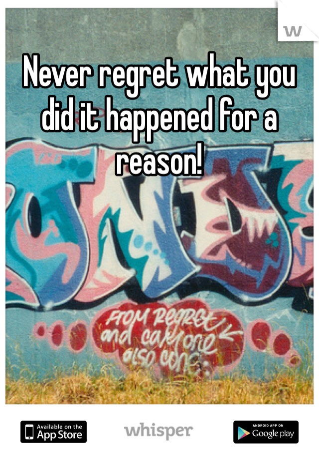 Never regret what you did it happened for a reason!