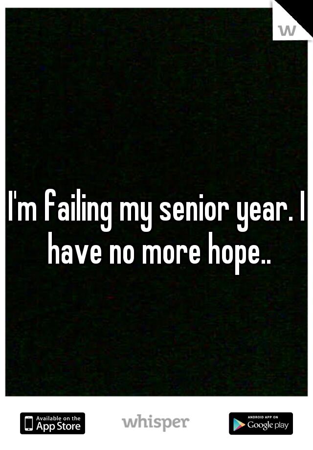 I'm failing my senior year. I have no more hope..