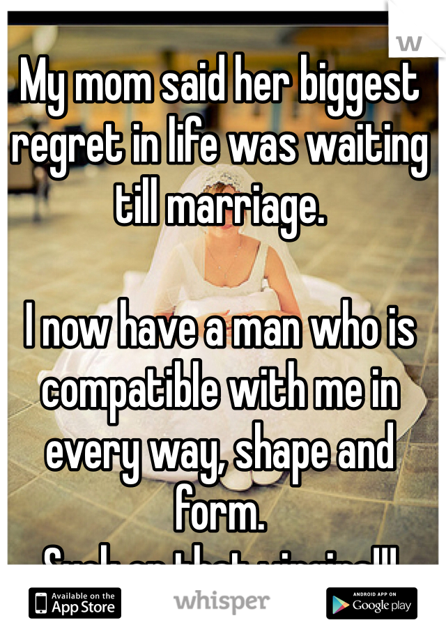 My mom said her biggest regret in life was waiting till marriage.  I now have a man who is compatible with me in every way, shape and form. Suck on that virgins!!!