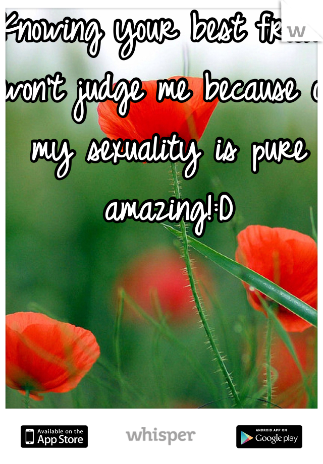 Knowing your best friend won't judge me because of my sexuality is pure amazing!:D