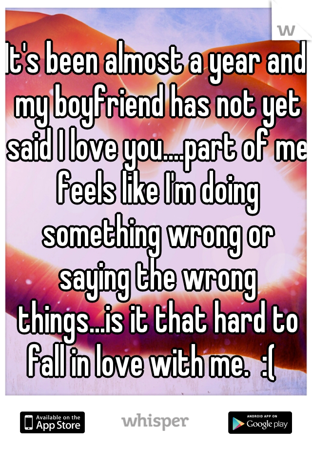 It's been almost a year and my boyfriend has not yet said I love you....part of me feels like I'm doing something wrong or saying the wrong things...is it that hard to fall in love with me.  :(
