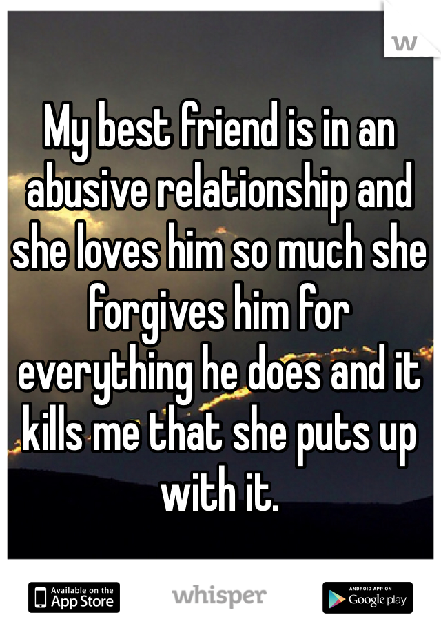 My best friend is in an abusive relationship and she loves him so much she forgives him for everything he does and it kills me that she puts up with it.