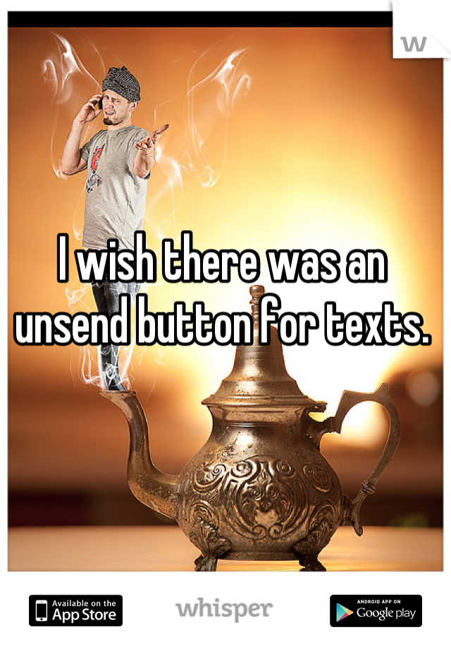 I wish there was an unsend button for texts.