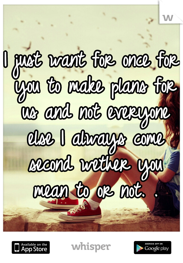 I just want for once for you to make plans for us and not everyone else I always come second wether you mean to or not. .