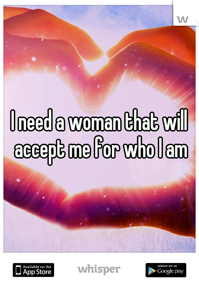 I need a woman that will accept me for who I am