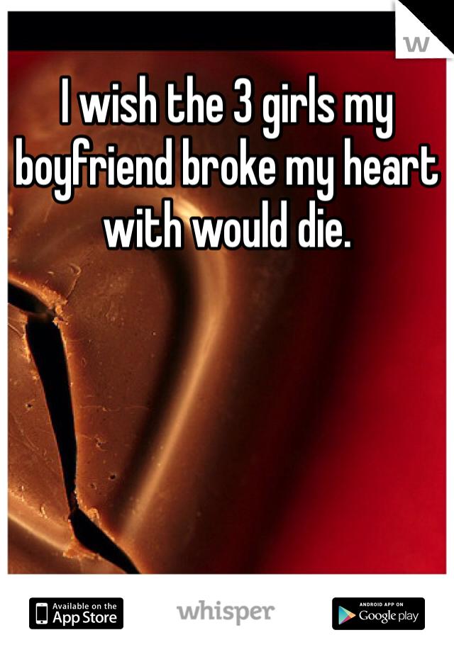 I wish the 3 girls my boyfriend broke my heart with would die.