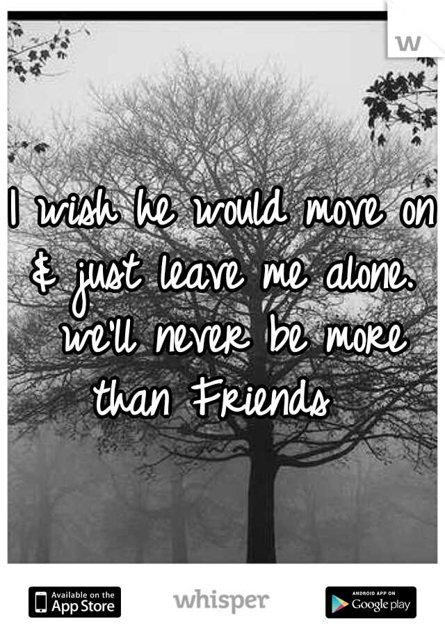 I wish he would move on & just leave me alone.  we'll never be more than Friends